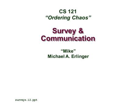 "Survey & Communication surveys.12.ppt CS 121 ""Ordering Chaos"" ""Mike"" Michael A. Erlinger."