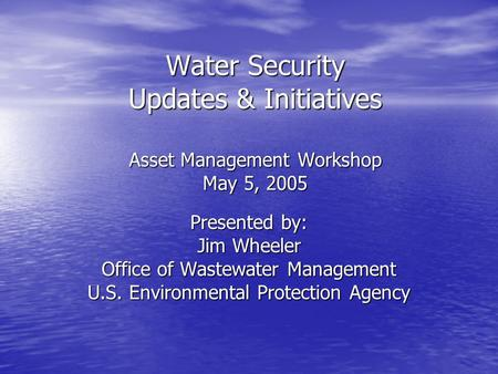 Water Security Updates & Initiatives Asset Management Workshop May 5, 2005 Presented by: Jim Wheeler Office of Wastewater Management U.S. Environmental.