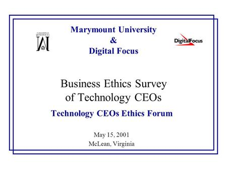 Marymount University & Digital Focus Business Ethics Survey of Technology CEOs Technology CEOs Ethics Forum May 15, 2001 McLean, Virginia.