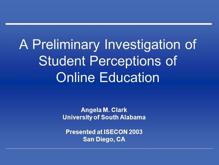 A Preliminary Investigation of Student Perceptions of Online Education Angela M. Clark University of South Alabama Presented at ISECON 2003 San Diego,