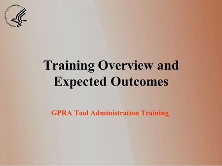 Training Overview and Expected Outcomes GPRA Tool Administration Training.