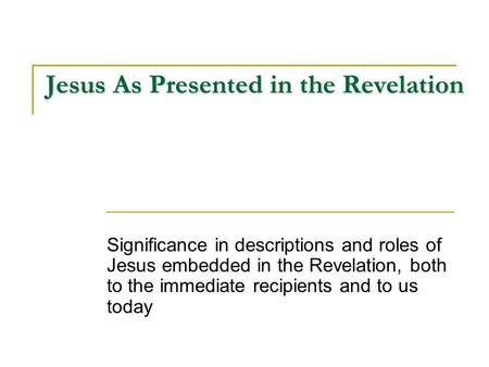 Jesus As Presented in the Revelation Significance in descriptions and roles of Jesus embedded in the Revelation, both to the immediate recipients and to.