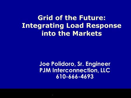 Joe Polidoro, Sr. Engineer PJM Interconnection, LLC 610-666-4693 Grid of the Future: Integrating Load Response into the Markets.