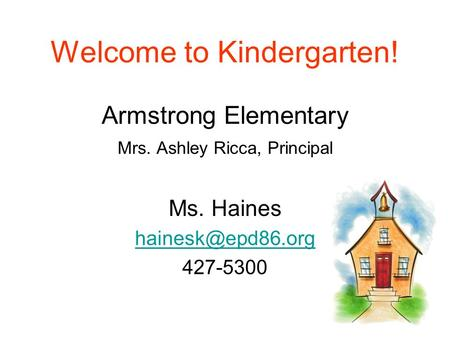 Welcome to Kindergarten! Armstrong Elementary Mrs. Ashley Ricca, Principal Ms. Haines 427-5300.