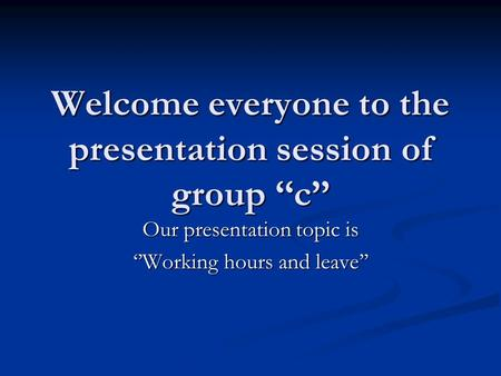 Welcome everyone to the presentation session of group ''c'' Our presentation topic is ''Working hours and leave''