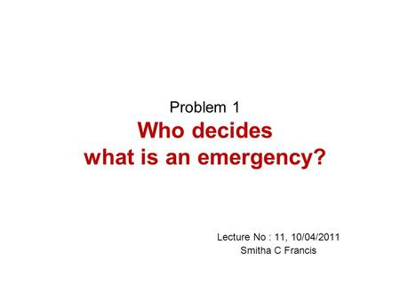 Problem 1 Who decides what is an emergency? Lecture No : 11, 10/04/2011 Smitha C Francis.