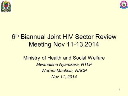 6 th Biannual Joint HIV Sector Review Meeting Nov 11-13,2014 Ministry of Health and Social Welfare Mwanaisha Nyamkara, NTLP Werner Maokola, NACP Nov 11,
