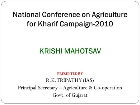 National Conference on Agriculture for Kharif Campaign-2010 PRESENTED BY R.K.TRIPATHY (IAS) Principal Secretary – Agriculture & Co-operation Govt. of Gujarat.
