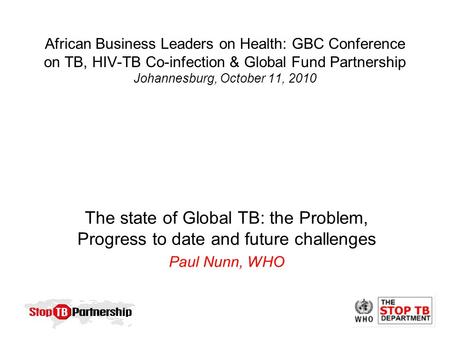 African Business Leaders on Health: GBC Conference on TB, HIV-TB Co-infection & Global Fund Partnership Johannesburg, October 11, 2010 The state of Global.