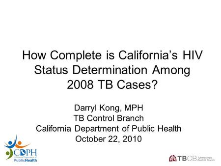 1 How Complete is California's HIV Status Determination Among 2008 TB Cases? Darryl Kong, MPH TB Control Branch California Department of Public Health.