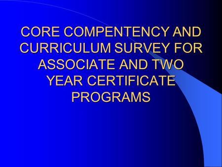 CORE COMPENTENCY AND CURRICULUM SURVEY FOR ASSOCIATE AND TWO YEAR CERTIFICATE PROGRAMS.