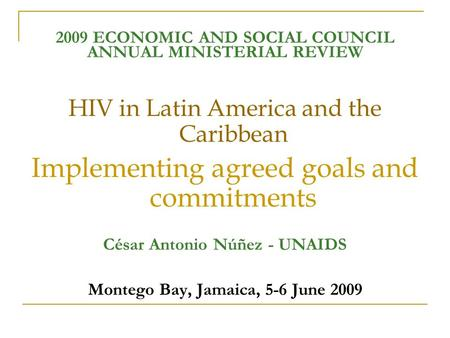 2009 ECONOMIC AND SOCIAL COUNCIL ANNUAL MINISTERIAL REVIEW HIV in Latin America and the Caribbean Implementing agreed goals and commitments César Antonio.