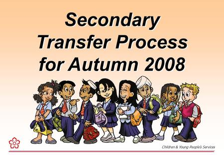 Secondary Transfer Process for Autumn 2008 Secondary Transfer Process for Autumn 2008 Children & Young People's Services.