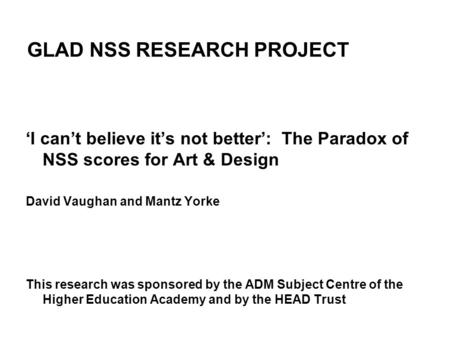 GLAD NSS RESEARCH PROJECT 'I can't believe it's not better': The Paradox of NSS scores for Art & Design David Vaughan and Mantz Yorke This research was.