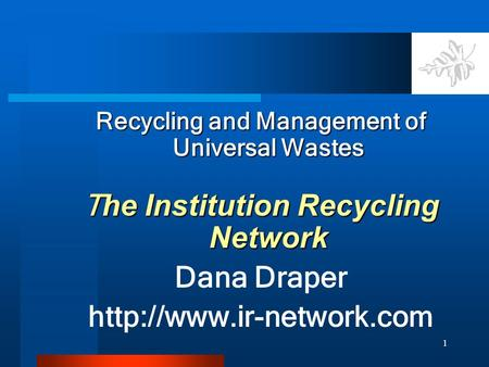 1 Recycling and Management of Universal Wastes T he Institution Recycling Network Dana Draper
