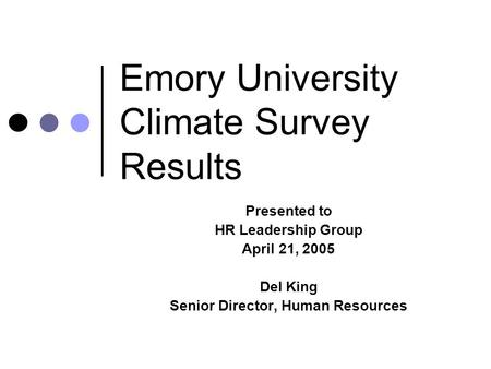 Emory University Climate Survey Results Presented to HR Leadership Group April 21, 2005 Del King Senior Director, Human Resources.