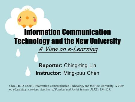 Reporter: Ching-ting Lin Instructor: Ming-puu Chen Information Communication Technology and the New University A View on e-Learning Cheol, H. O. (2003).