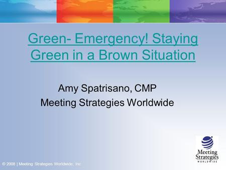 © 2008 | Meeting Strategies Worldwide, Inc. Green- Emergency! Staying Green in a Brown Situation Amy Spatrisano, CMP Meeting Strategies Worldwide.