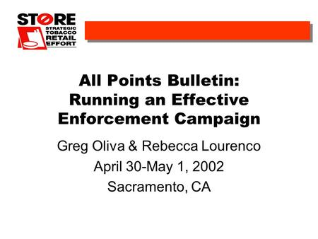 All Points Bulletin: Running an Effective Enforcement Campaign Greg Oliva & Rebecca Lourenco April 30-May 1, 2002 Sacramento, CA.