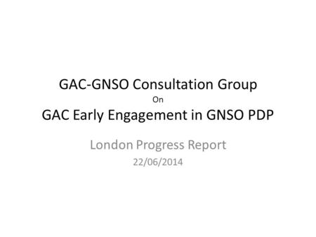 GAC-GNSO Consultation Group On GAC Early Engagement in GNSO PDP London Progress Report 22/06/2014.
