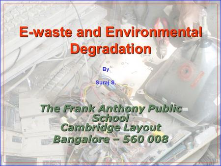 E-waste and Environmental Degradation The Frank Anthony Public School Cambridge Layout Bangalore – 560 008 By Suraj S.