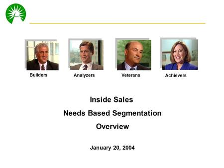 0 Inside Sales Needs Based Segmentation Overview January 20, 2004 Builders AnalyzersVeterans Achievers.