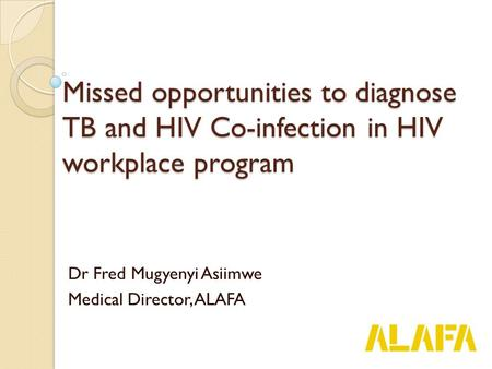 Missed opportunities to diagnose TB and HIV Co-infection in HIV workplace program Dr Fred Mugyenyi Asiimwe Medical Director, ALAFA.