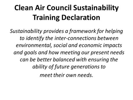 Clean Air Council Sustainability Training Declaration Sustainability provides a framework for helping to identify the inter-connections between environmental,