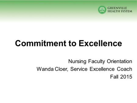 Commitment to Excellence Nursing Faculty Orientation Wanda Cloer, Service Excellence Coach Fall 2015.