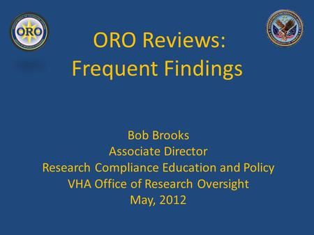 ORO Reviews: Frequent Findings Bob Brooks Associate Director Research Compliance Education and Policy VHA Office of Research Oversight May, 2012.
