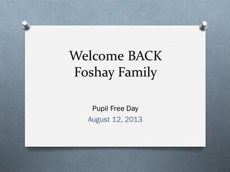 Welcome BACK Foshay Family Pupil Free Day August 12, 2013.