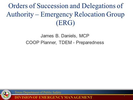 1 Texas Department of Public Safety Orders of Succession and Delegations of Authority – Emergency Relocation Group (ERG) James B. Daniels, MCP COOP Planner,