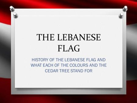 THE LEBANESE FLAG HISTORY OF THE LEBANESE FLAG AND WHAT EACH OF THE COLOURS AND THE CEDAR TREE STAND FOR.