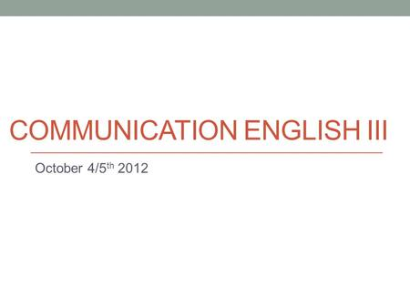 COMMUNICATION ENGLISH III October 4/5 th 2012. Today Introduction to Discussion Board. More Task 2 info. Surveys.