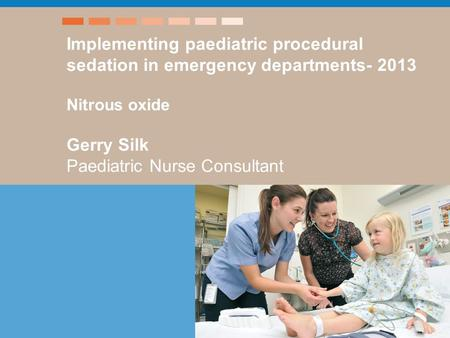 Title - xxx Speaker's name etc Implementing paediatric procedural sedation in emergency departments- 2013 Nitrous oxide Gerry Silk Paediatric Nurse Consultant.