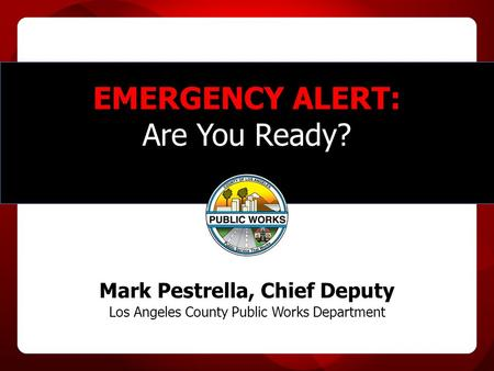EMERGENCY ALERT: Are You Ready? Mark Pestrella, Chief Deputy Los Angeles County Public Works Department.