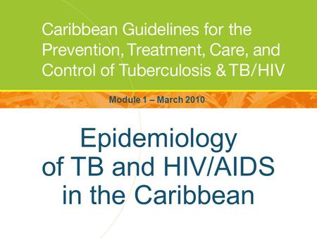Epidemiology of TB and HIV/AIDS in the Caribbean Module 1 – March 2010.