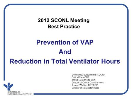 Prevention of VAP And Reduction in Total Ventilator Hours 2012 SCONL Meeting Best Practice Donna McCauley RN,MSN,CCRN Critical Care CNS Jarrod Goforth.