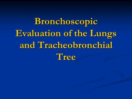 Bronchoscopic Evaluation of the Lungs and Tracheobronchial Tree.