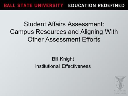 Bill Knight Institutional Effectiveness Student Affairs Assessment: Campus Resources and Aligning With Other Assessment Efforts.