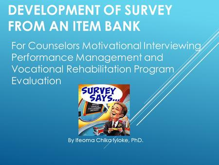 DEVELOPMENT OF SURVEY FROM AN ITEM BANK For Counselors Motivational Interviewing Performance Management and Vocational Rehabilitation Program Evaluation.