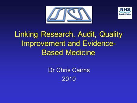 Linking Research, Audit, Quality Improvement and Evidence- Based Medicine Dr Chris Cairns 2010.