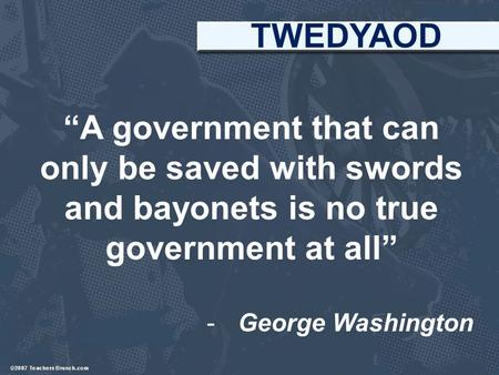 """A government that can only be saved with swords and bayonets is no true government at all"" -George Washington TWEDYAOD."