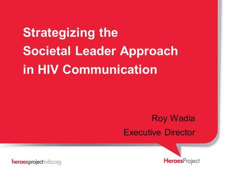 Strategizing the Societal Leader Approach in HIV Communication Roy Wadia Executive Director.