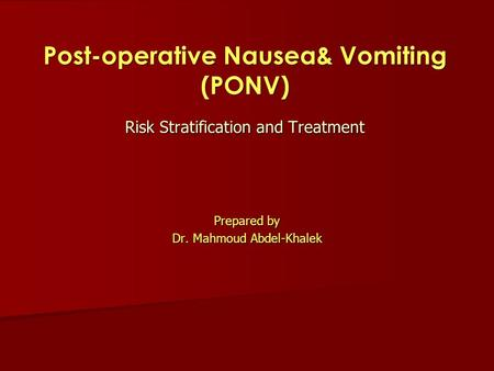 Prepared by Dr. Mahmoud Abdel-Khalek Risk Stratification and Treatment Post-operative Nausea& Vomiting (PONV)