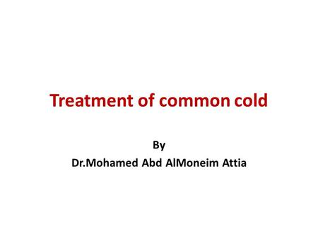 Treatment of common cold By Dr.Mohamed Abd AlMoneim Attia.