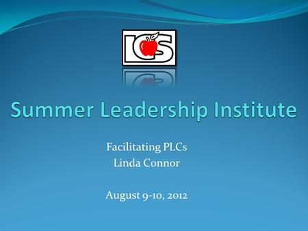 Facilitating PLCs Linda Connor August 9-10, 2012.
