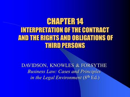CHAPTER 14 INTERPRETATION OF THE CONTRACT AND THE RIGHTS AND OBLIGATIONS OF THIRD PERSONS DAVIDSON, KNOWLES & FORSYTHE Business Law: Cases and Principles.