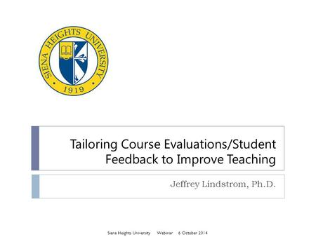 Tailoring Course Evaluations/Student Feedback to Improve Teaching Jeffrey Lindstrom, Ph.D. Siena Heights University Webinar 6 October 2014.