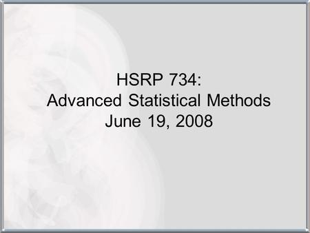 HSRP 734: Advanced Statistical Methods June 19, 2008.